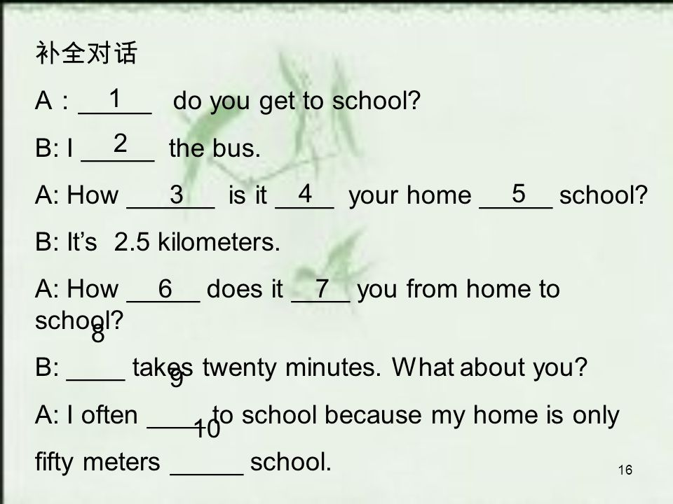 16 补全对话 A : _____ do you get to school. B: I _____ the bus.