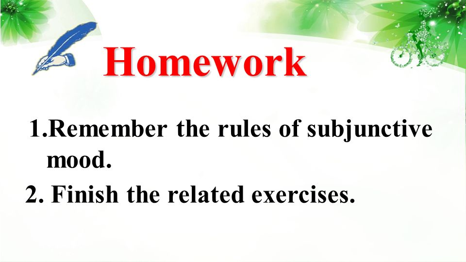 Homework Homework 1.Remember the rules of subjunctive mood. 2. Finish the related exercises.