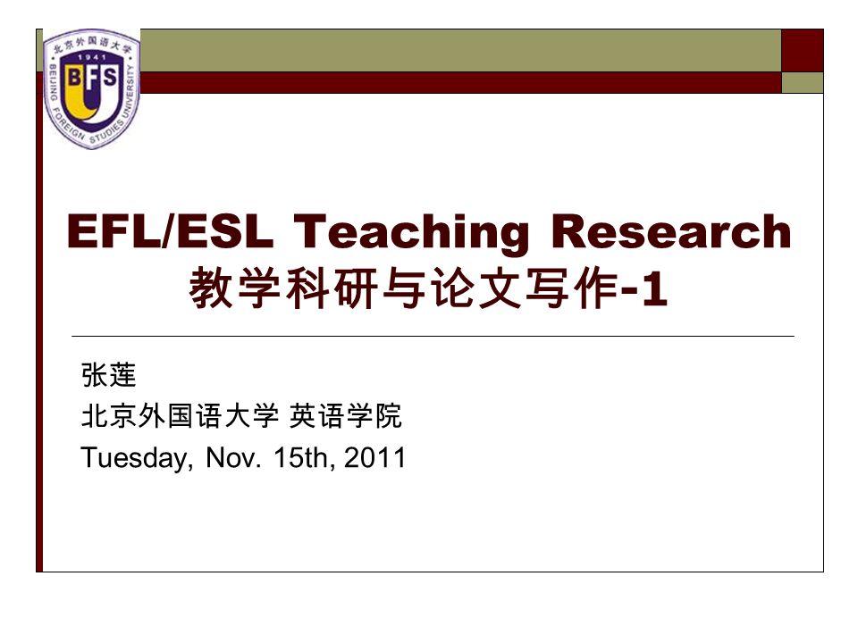 EFL/ESL Teaching Research 教学科研与论文写作 -1 张莲 北京外国语大学 英语学院 Tuesday, Nov. 15th, 2011