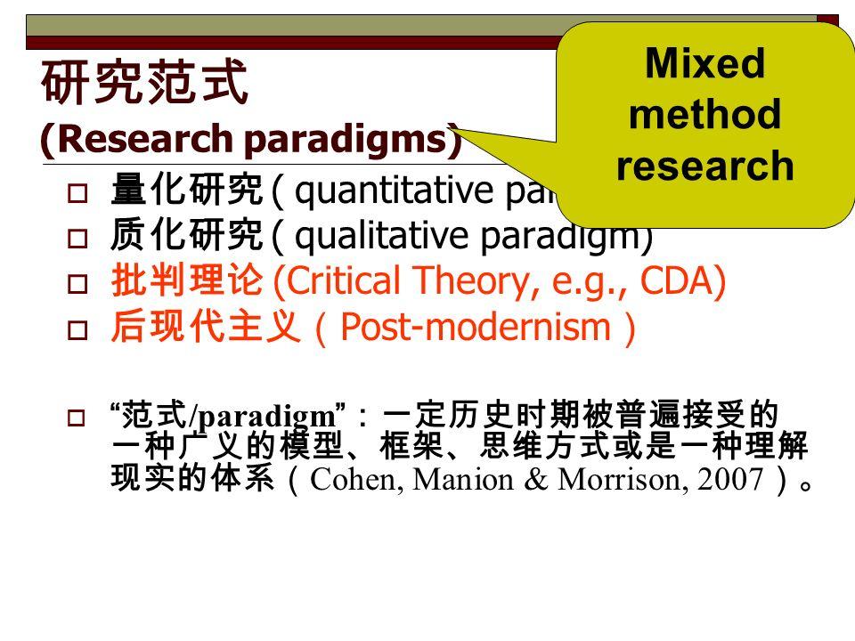 研究范式 (Research paradigms)  量化研究 ( quantitative paradigm)  质化研究 ( qualitative paradigm)  批判理论 (Critical Theory, e.g., CDA)  后现代主义( Post-modernism )  范式 /paradigm :一定历史时期被普遍接受的 一种广义的模型、框架、思维方式或是一种理解 现实的体系( Cohen, Manion & Morrison, 2007 )。 Mixed method research