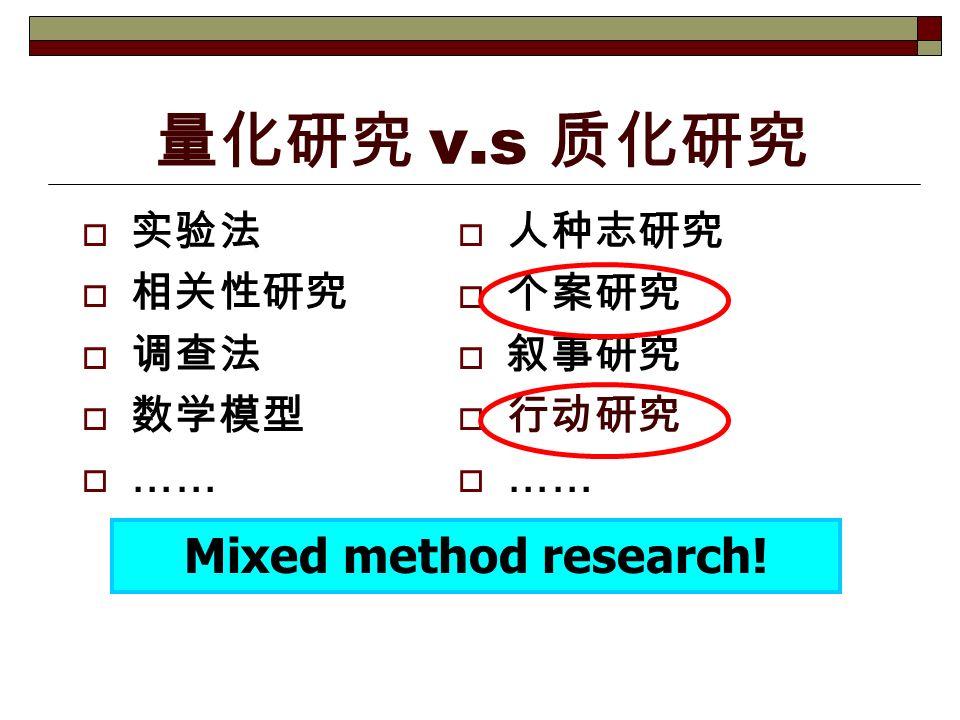 量化研究 v.s 质化研究  实验法  相关性研究  调查法  数学模型  ……  人种志研究  个案研究  叙事研究  行动研究  …… Mixed method research!
