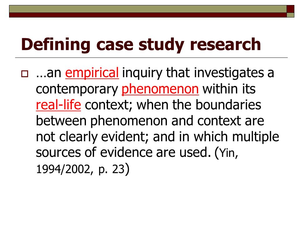 Defining case study research  …an empirical inquiry that investigates a contemporary phenomenon within its real-life context; when the boundaries between phenomenon and context are not clearly evident; and in which multiple sources of evidence are used.