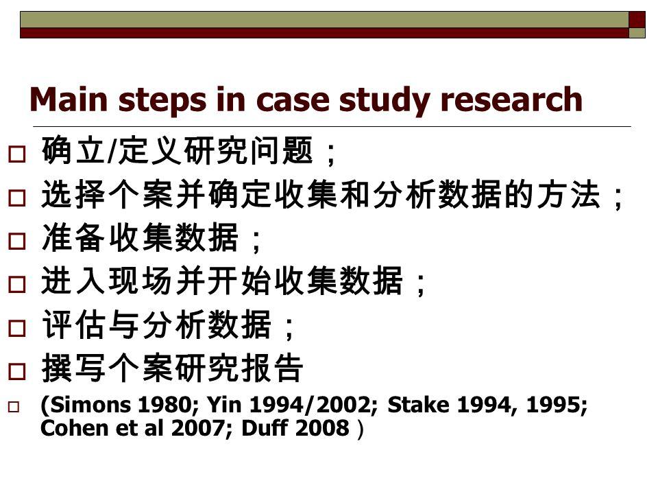 Main steps in case study research  确立 / 定义研究问题;  选择个案并确定收集和分析数据的方法;  准备收集数据;  进入现场并开始收集数据;  评估与分析数据;  撰写个案研究报告  (Simons 1980; Yin 1994/2002; Stake 1994, 1995; Cohen et al 2007; Duff 2008 )