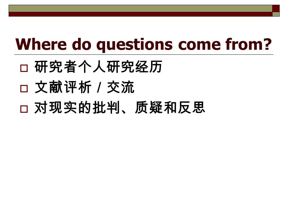 Where do questions come from  研究者个人研究经历  文献评析/交流  对现实的批判、质疑和反思