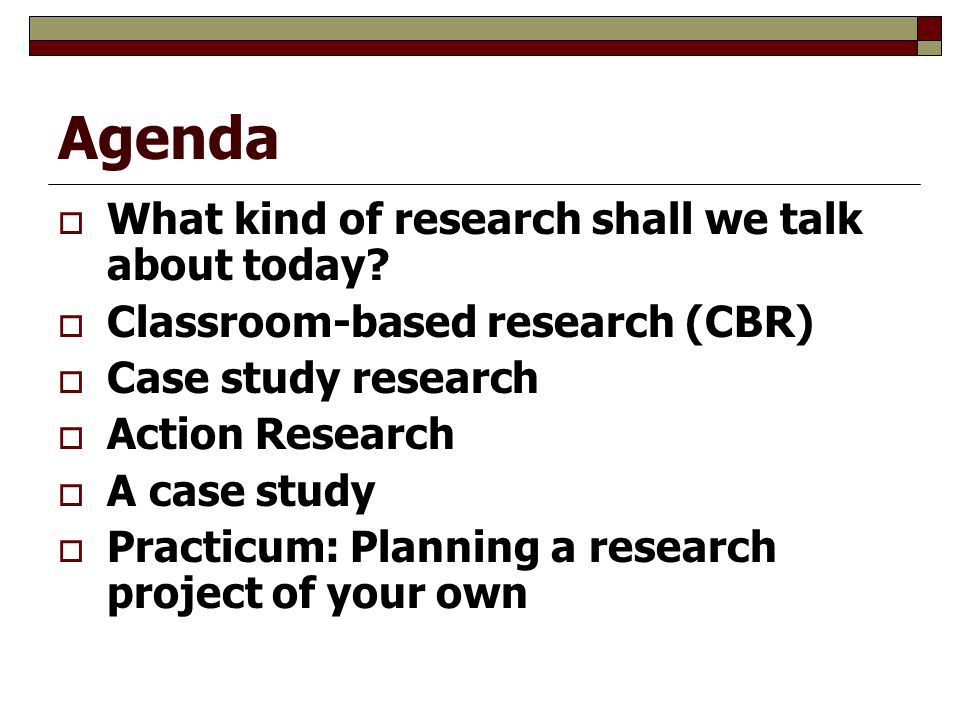 Agenda  What kind of research shall we talk about today.