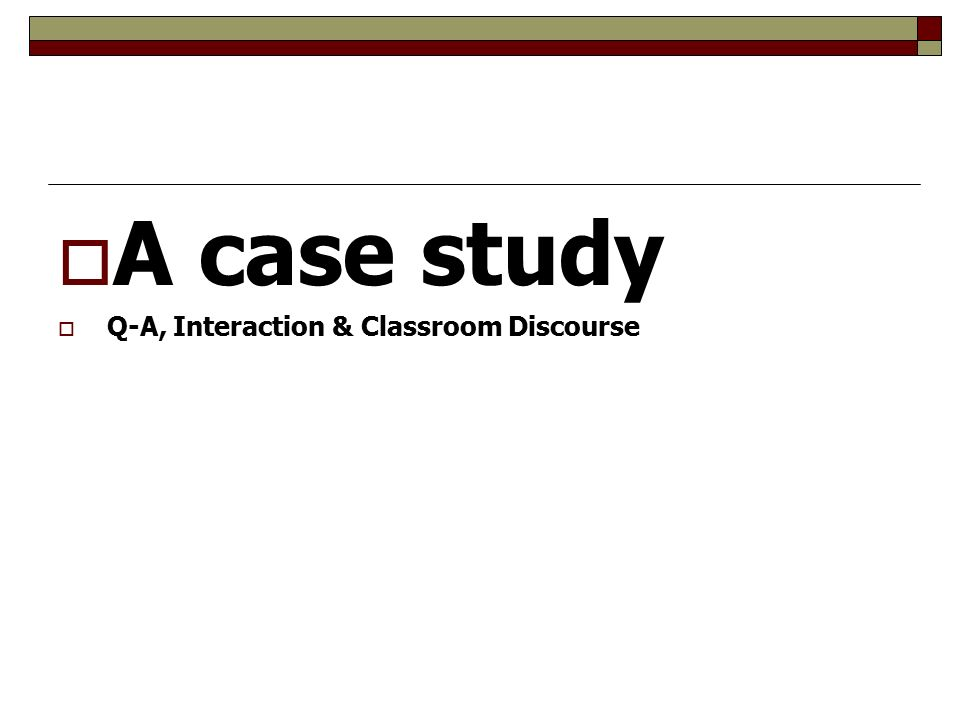  A case study  Q-A, Interaction & Classroom Discourse
