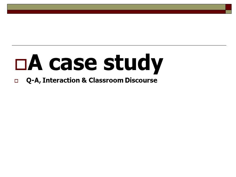  A case study  Q-A, Interaction & Classroom Discourse