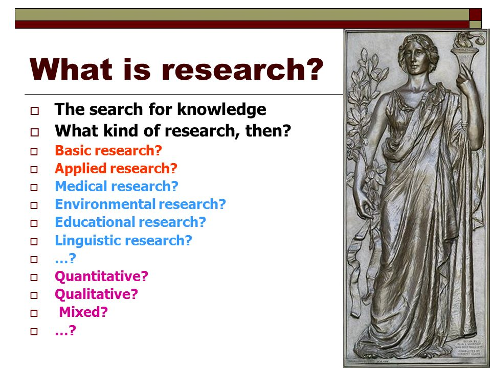 What is research.  The search for knowledge  What kind of research, then.