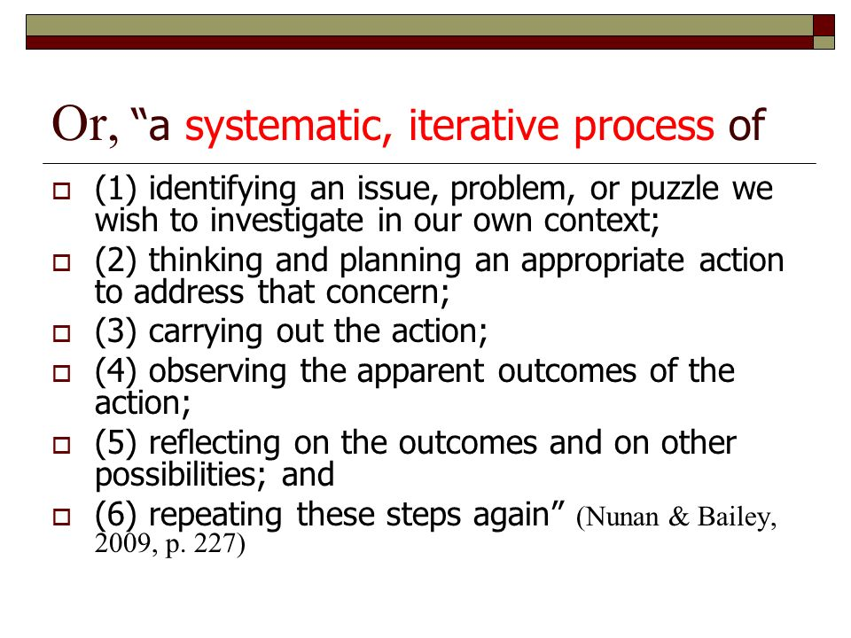 Or, a systematic, iterative process of  (1) identifying an issue, problem, or puzzle we wish to investigate in our own context;  (2) thinking and planning an appropriate action to address that concern;  (3) carrying out the action;  (4) observing the apparent outcomes of the action;  (5) reflecting on the outcomes and on other possibilities; and  (6) repeating these steps again (Nunan & Bailey, 2009, p.