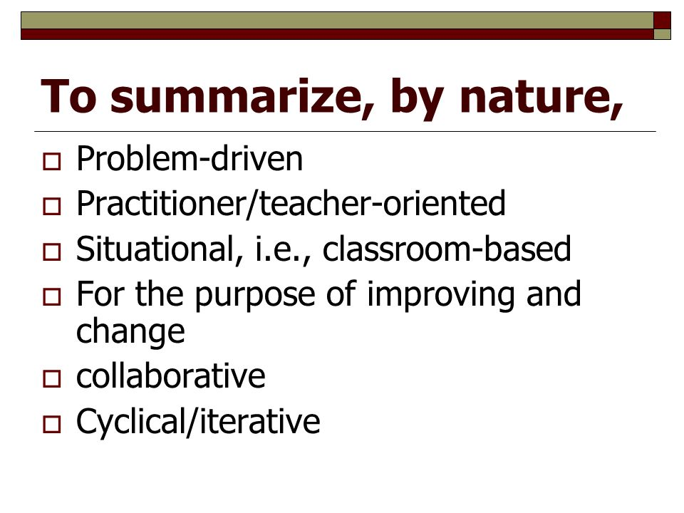 To summarize, by nature,  Problem-driven  Practitioner/teacher-oriented  Situational, i.e., classroom-based  For the purpose of improving and change  collaborative  Cyclical/iterative
