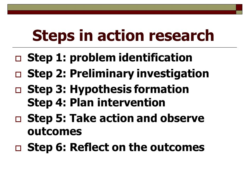 Steps in action research  Step 1: problem identification  Step 2: Preliminary investigation  Step 3: Hypothesis formation Step 4: Plan intervention  Step 5: Take action and observe outcomes  Step 6: Reflect on the outcomes