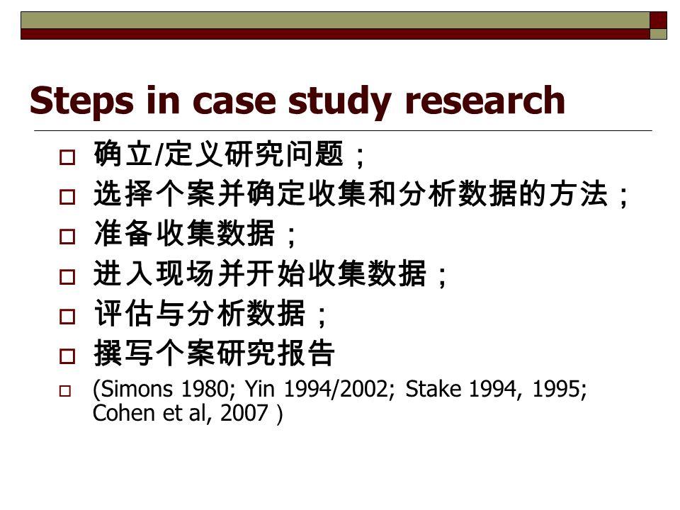Steps in case study research  确立 / 定义研究问题;  选择个案并确定收集和分析数据的方法;  准备收集数据;  进入现场并开始收集数据;  评估与分析数据;  撰写个案研究报告  (Simons 1980; Yin 1994/2002; Stake 1994, 1995; Cohen et al, 2007 )