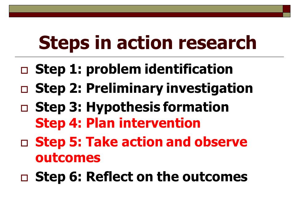 Steps in action research  Step 1: problem identification  Step 2: Preliminary investigation  Step 3: Hypothesis formation Step 4: Plan intervention  Step 5: Take action and observe outcomes  Step 6: Reflect on the outcomes