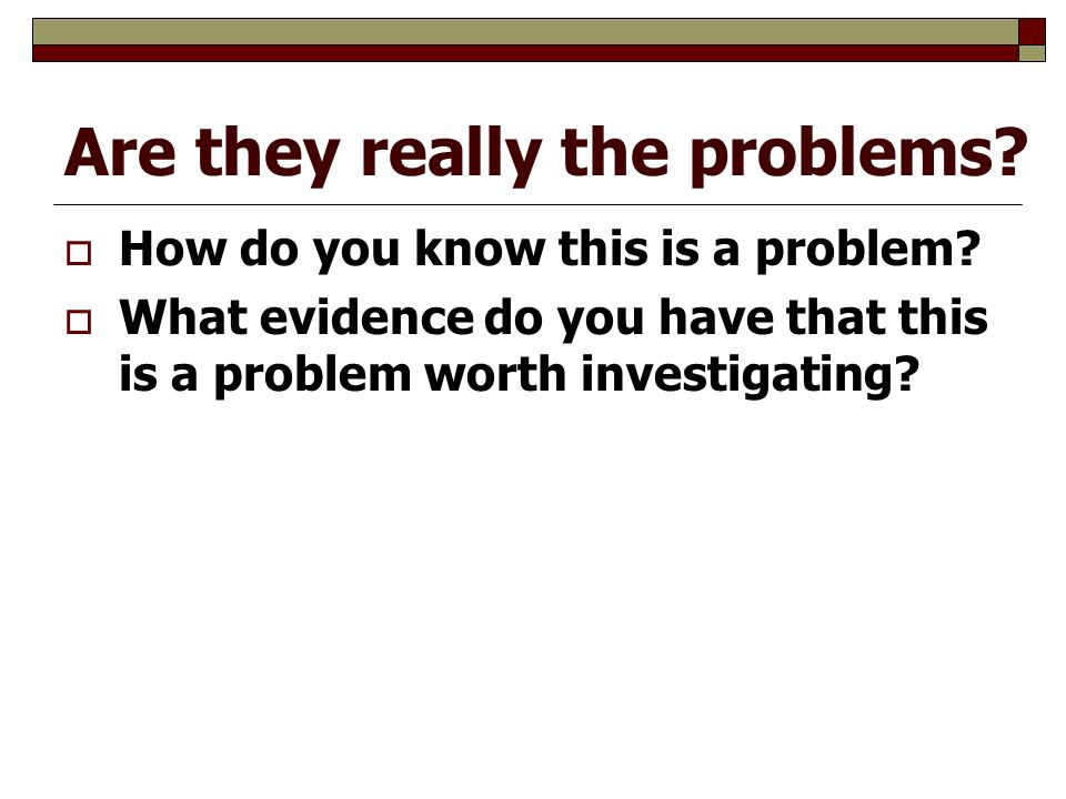 Are they really the problems.  How do you know this is a problem.