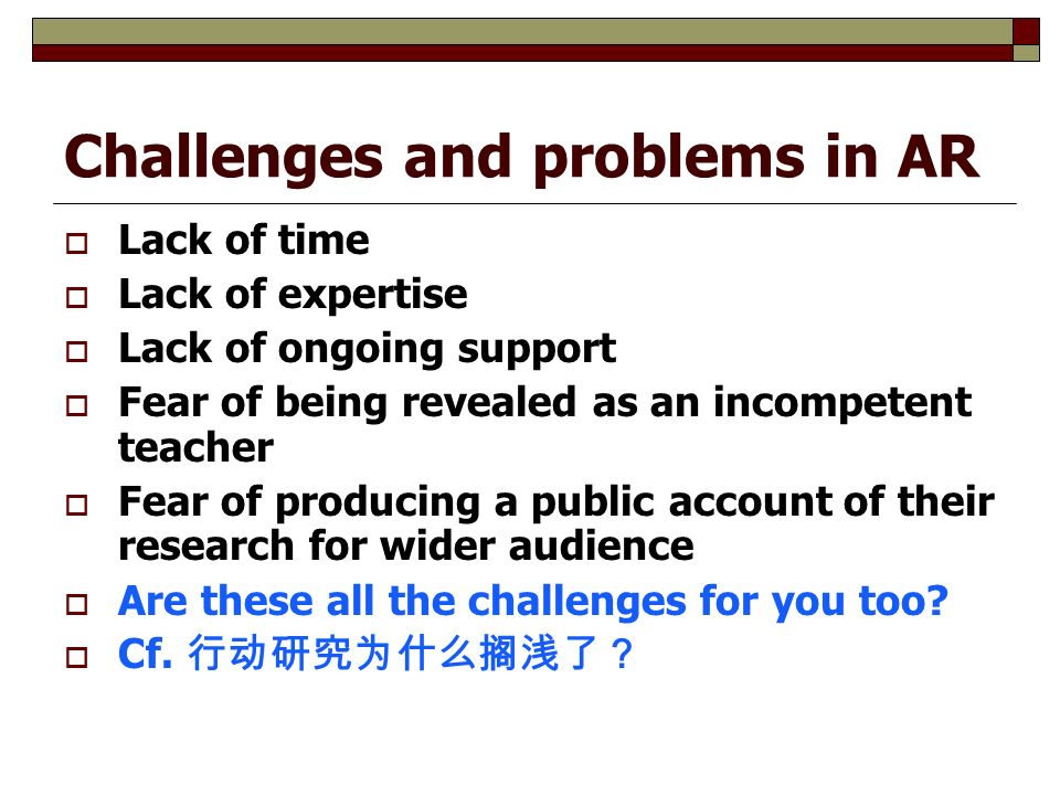 Challenges and problems in AR  Lack of time  Lack of expertise  Lack of ongoing support  Fear of being revealed as an incompetent teacher  Fear of producing a public account of their research for wider audience  Are these all the challenges for you too.