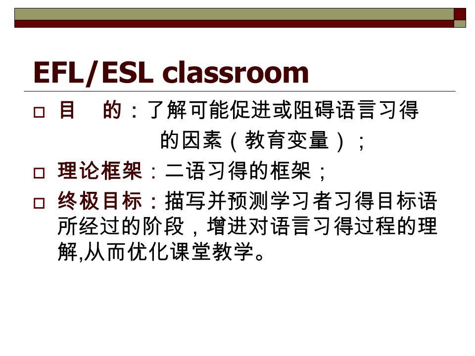 EFL/ESL classroom  目 的:了解可能促进或阻碍语言习得 的因素(教育变量);  理论框架:二语习得的框架;  终极目标:描写并预测学习者习得目标语 所经过的阶段,增进对语言习得过程的理 解, 从而优化课堂教学。