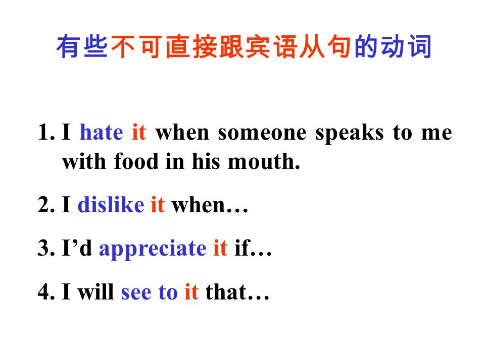 有些不可直接跟宾语从句的动词 1.I hate it when someone speaks to me with food in his mouth.