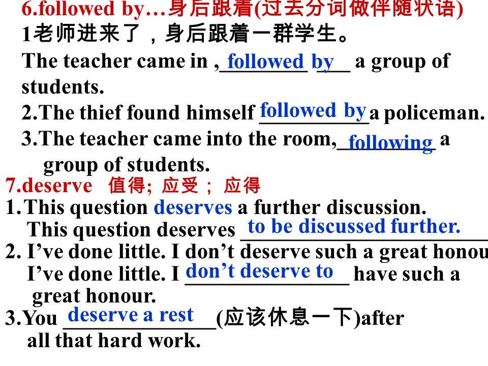 6.followed by… 身后跟着 ( 过去分词做伴随状语 ) 1 老师进来了,身后跟着一群学生。 The teacher came in,________ ___ a group of students.
