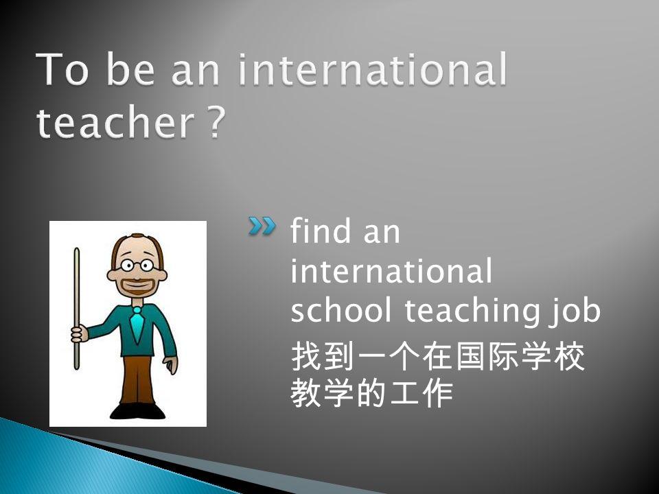 find an international school teaching job 找到一个在国际学校 教学的工作