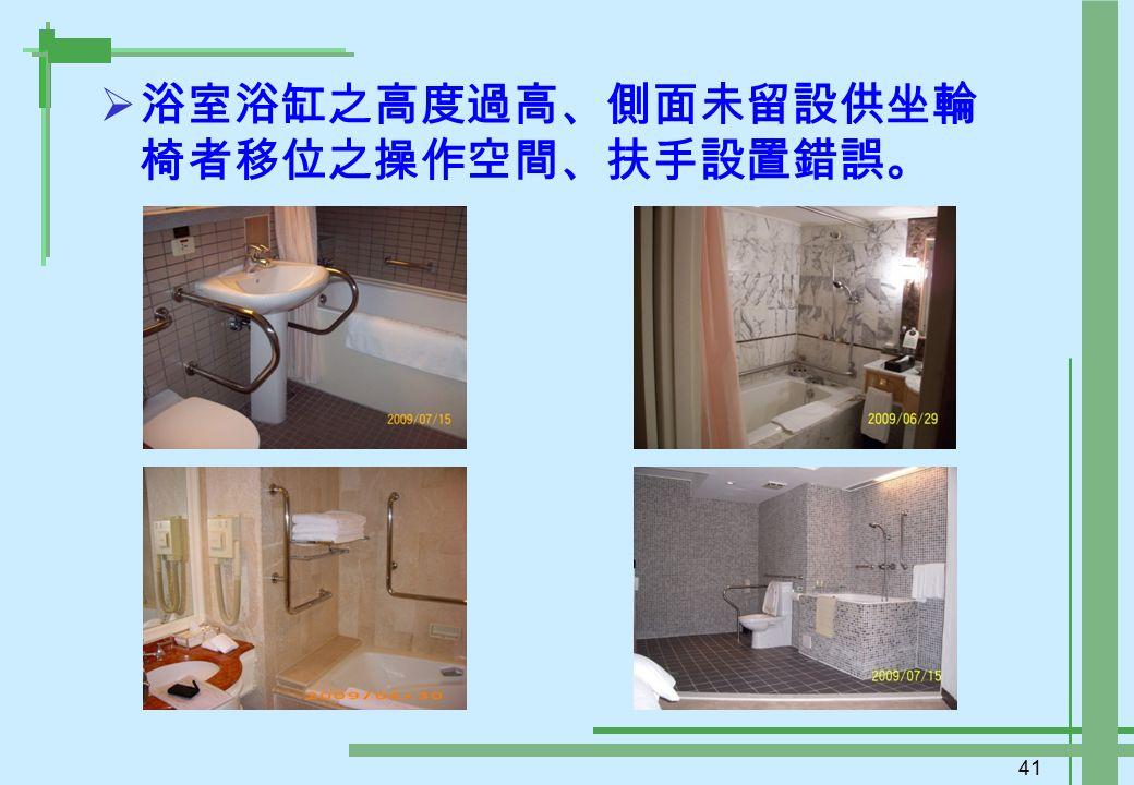 41  浴室浴缸之高度過高、側面未留設供坐輪 椅者移位之操作空間、扶手設置錯誤。
