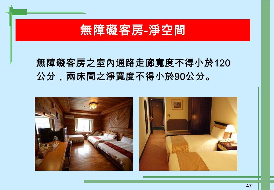 47 無障礙客房 - 淨空間 無障礙客房之室內通路走廊寬度不得小於 120 公分,兩床間之淨寬度不得小於 90 公分。