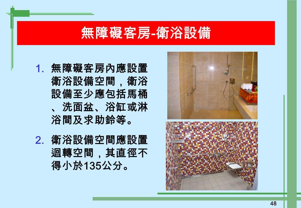 48 無障礙客房 - 衛浴設備 1. 無障礙客房內應設置 衛浴設備空間,衛浴 設備至少應包括馬桶 、洗面盆、浴缸或淋 浴間及求助鈴等。 2.