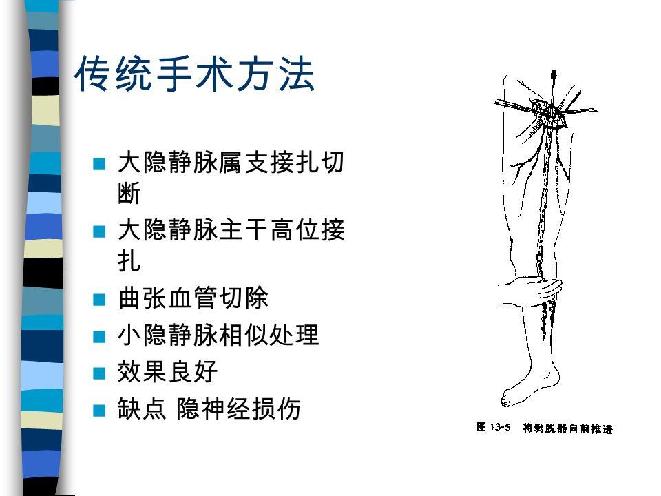 传统手术方法 大隐静脉属支接扎切 断 大隐静脉主干高位接 扎 曲张血管切除 小隐静脉相似处理 效果良好 缺点 隐神经损伤