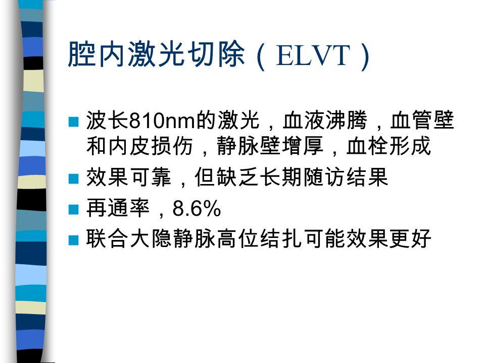 腔内激光切除( ELVT ) 波长 810nm 的激光,血液沸腾,血管壁 和内皮损伤,静脉壁增厚,血栓形成 效果可靠,但缺乏长期随访结果 再通率, 8.6% 联合大隐静脉高位结扎可能效果更好