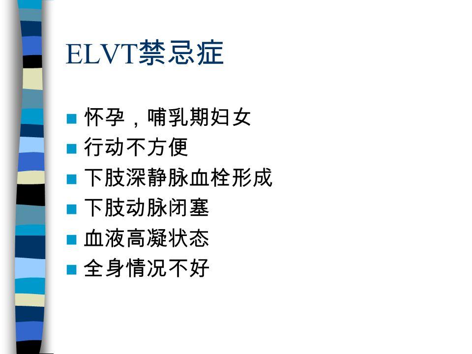 ELVT 禁忌症 怀孕,哺乳期妇女 行动不方便 下肢深静脉血栓形成 下肢动脉闭塞 血液高凝状态 全身情况不好