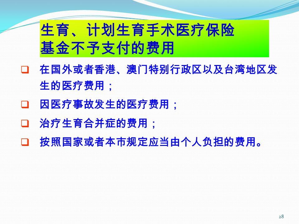 28 生育、计划生育手术医疗保险 基金不予支付的费用  在国外或者香港、澳门特别行政区以及台湾地区发 生的医疗费用;  因医疗事故发生的医疗费用;  治疗生育合并症的费用;  按照国家或者本市规定应当由个人负担的费用。
