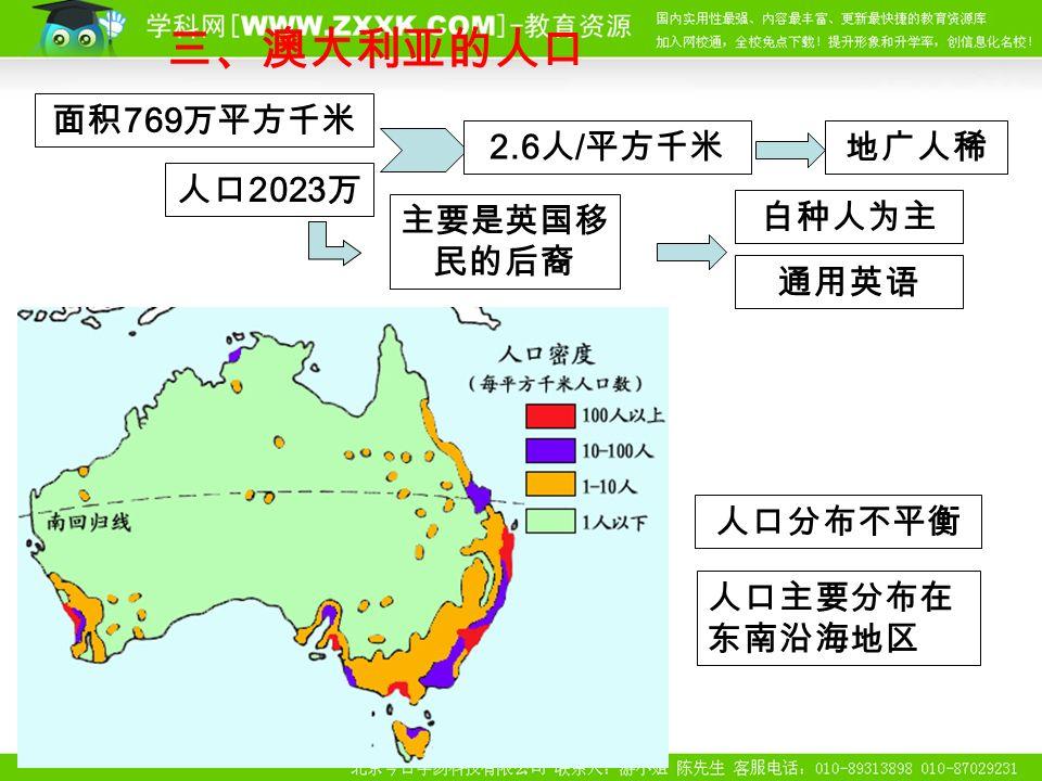 三、澳大利亚的人口 面积 769 万平方千米 人口 2023 万 2.6 人 / 平方千米地广人稀 白种人为主 主要是英国移 民的后裔 人口分布不平衡 人口主要分布在 东南沿海地区 通用英语