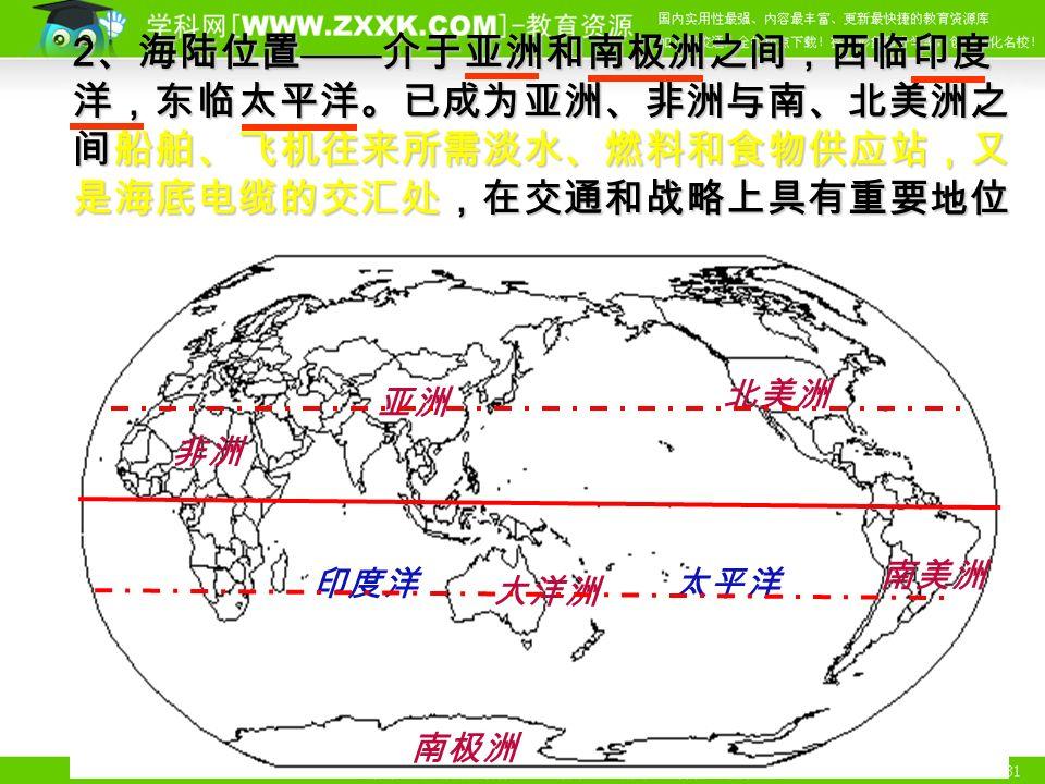 亚洲 印度洋 南极洲 大洋洲 太平洋 北美洲 南美洲 2 、海陆位置 —— 介于亚洲和南极洲之间,西临印度 洋,东临太平洋。已成为亚洲、非洲与南、北美洲之 间船舶、飞机往来所需淡水、燃料和食物供应站,又 是海底电缆的交汇处,在交通和战略上具有重要地位 非洲