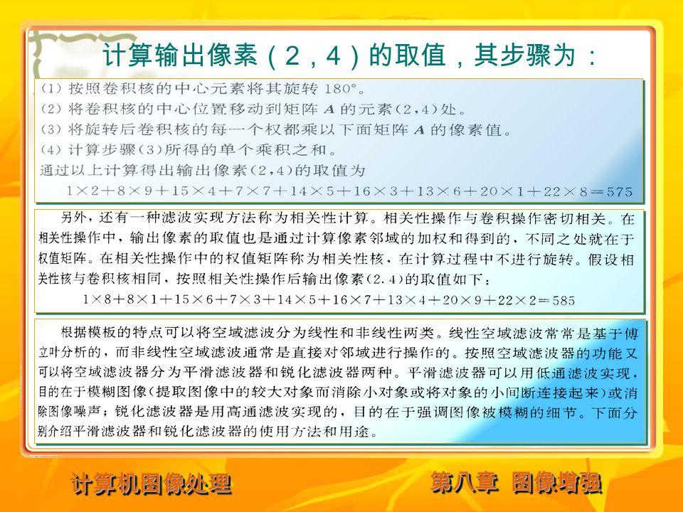 第八章 图像增强 计算机图像处理计算机图像处理 计算输出像素( 2 , 4 )的取值,其步骤为: