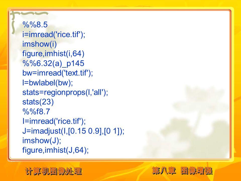 第八章 图像增强 计算机图像处理计算机图像处理 %8.5 i=imread( rice.tif ); imshow(i) figure,imhist(i,64) %6.32(a)_p145 bw=imread( text.tif ); l=bwlabel(bw); stats=regionprops(l, all ); stats(23) %f8.7 I=imread( rice.tif ); J=imadjust(I,[0.15 0.9],[0 1]); imshow(J); figure,imhist(J,64);