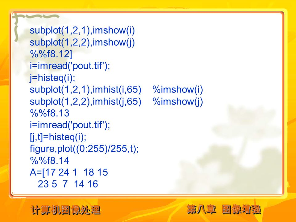 第八章 图像增强 计算机图像处理计算机图像处理 subplot(1,2,1),imshow(i) subplot(1,2,2),imshow(j) %f8.12] i=imread( pout.tif ); j=histeq(i); subplot(1,2,1),imhist(i,65) %imshow(i) subplot(1,2,2),imhist(j,65) %imshow(j) %f8.13 i=imread( pout.tif ); [j,t]=histeq(i); figure,plot((0:255)/255,t); %f8.14 A=[17 24 1 18 15 23 5 7 14 16
