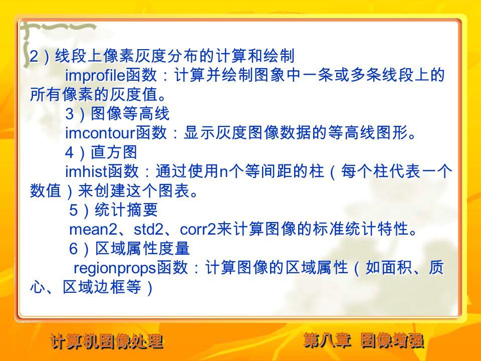 第八章 图像增强 计算机图像处理计算机图像处理 2 )线段上像素灰度分布的计算和绘制 improfile 函数:计算并绘制图象中一条或多条线段上的 所有像素的灰度值。 3 )图像等高线 imcontour 函数:显示灰度图像数据的等高线图形。 4 )直方图 imhist 函数:通过使用 n 个等间距的柱(每个柱代表一个 数值)来创建这个图表。 5 )统计摘要 mean2 、 std2 、 corr2 来计算图像的标准统计特性。 6 )区域属性度量 regionprops 函数:计算图像的区域属性(如面积、质 心、区域边框等) 2 )线段上像素灰度分布的计算和绘制 improfile 函数:计算并绘制图象中一条或多条线段上的 所有像素的灰度值。 3 )图像等高线 imcontour 函数:显示灰度图像数据的等高线图形。 4 )直方图 imhist 函数:通过使用 n 个等间距的柱(每个柱代表一个 数值)来创建这个图表。 5 )统计摘要 mean2 、 std2 、 corr2 来计算图像的标准统计特性。 6 )区域属性度量 regionprops 函数:计算图像的区域属性(如面积、质 心、区域边框等)