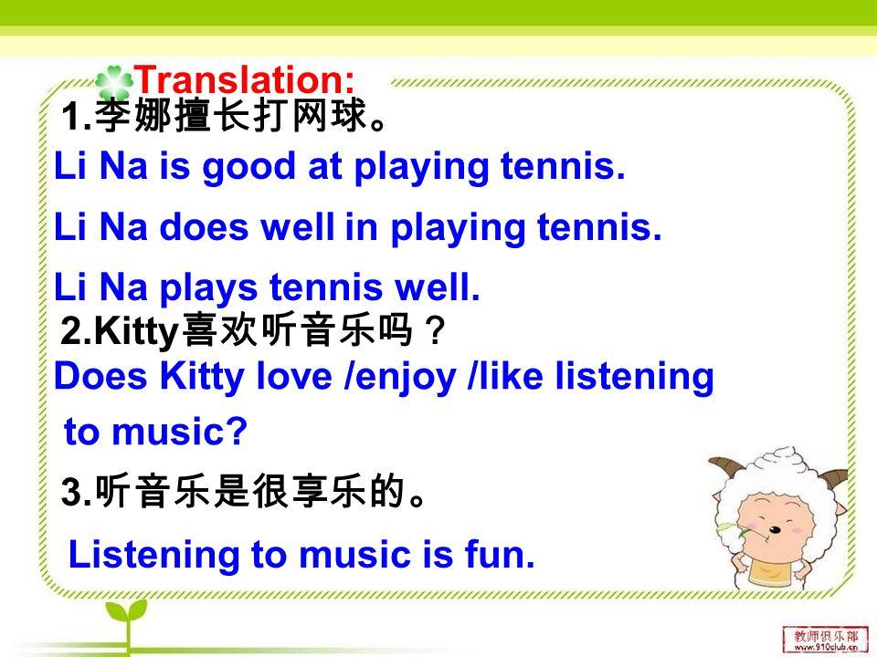 1. 李娜擅长打网球。 2.Kitty 喜欢听音乐吗? 3. 听音乐是很享乐的。 Li Na is good at playing tennis.
