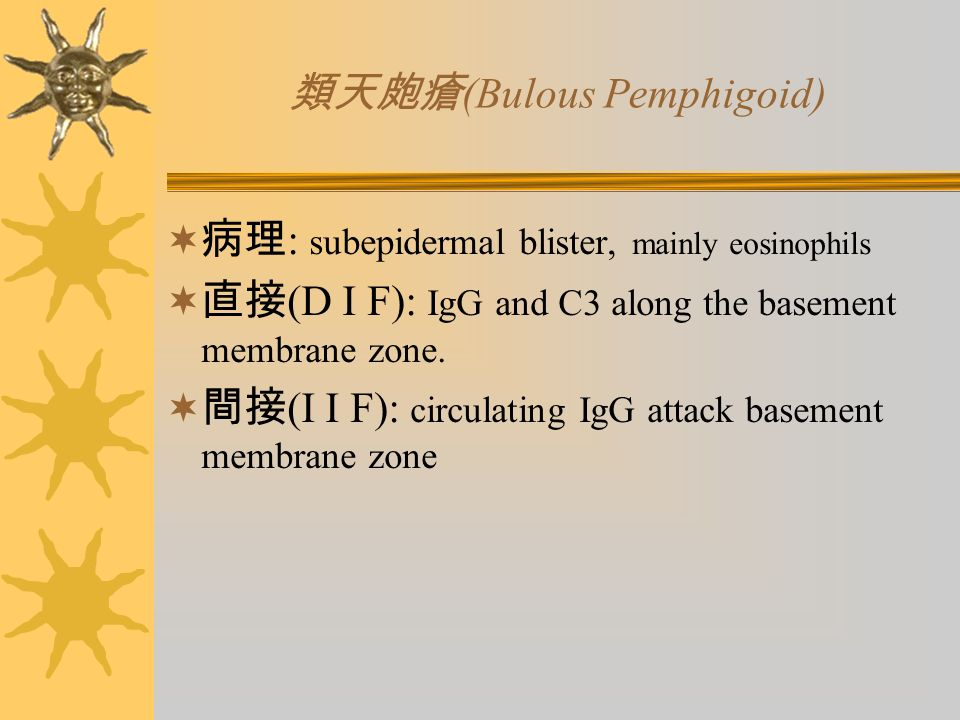 類天皰瘡 (Bulous Pemphigoid)  病理 : subepidermal blister, mainly eosinophils  直接 (D I F): IgG and C3 along the basement membrane zone.