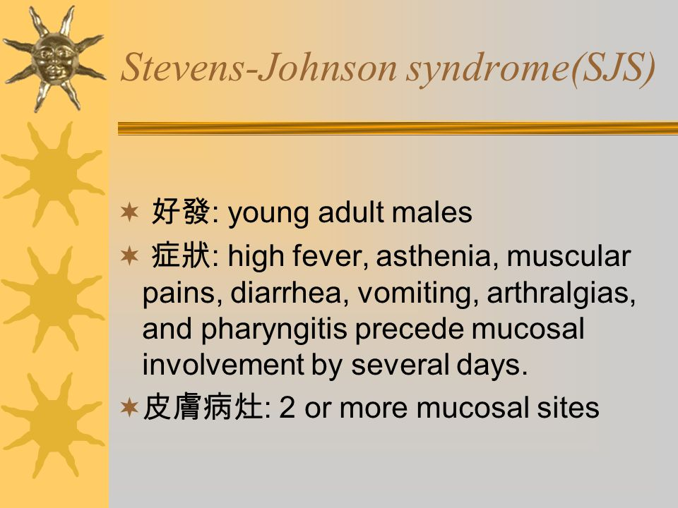 Stevens-Johnson syndrome(SJS)  好發 : young adult males  症狀 : high fever, asthenia, muscular pains, diarrhea, vomiting, arthralgias, and pharyngitis precede mucosal involvement by several days.