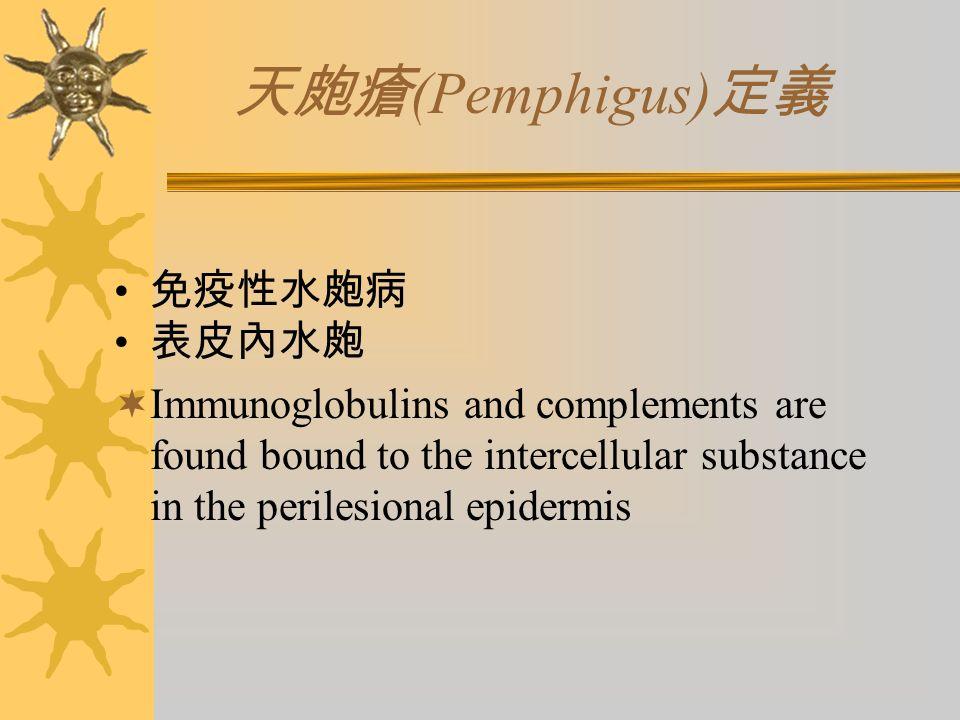 天皰瘡 (Pemphigus) 定義 免疫性水皰病 表皮內水皰  Immunoglobulins and complements are found bound to the intercellular substance in the perilesional epidermis