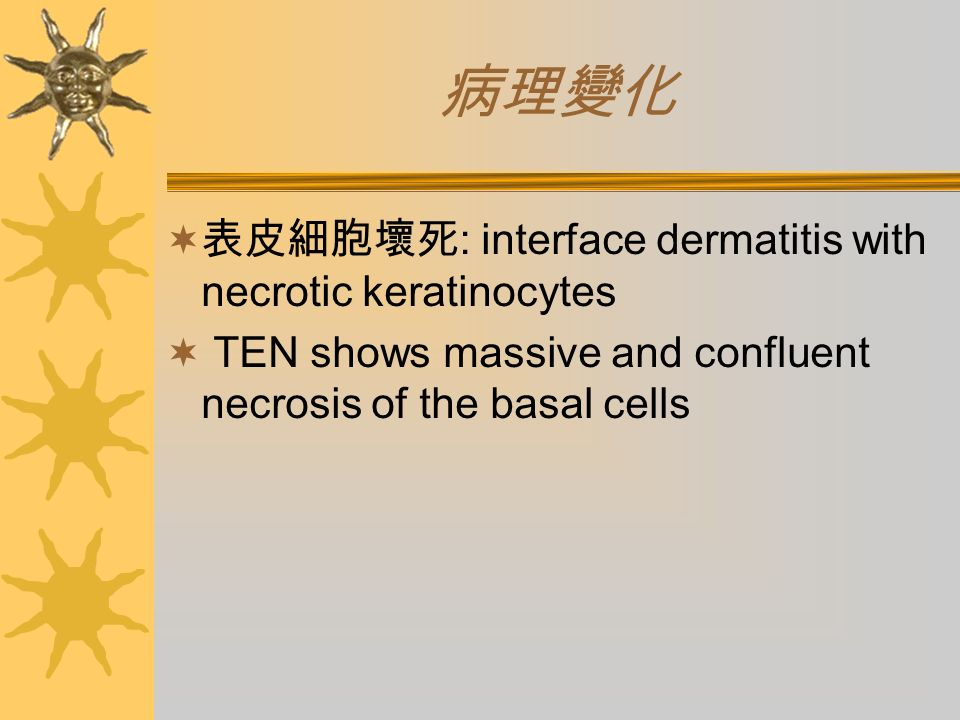 病理變化  表皮細胞壞死 : interface dermatitis with necrotic keratinocytes  TEN shows massive and confluent necrosis of the basal cells