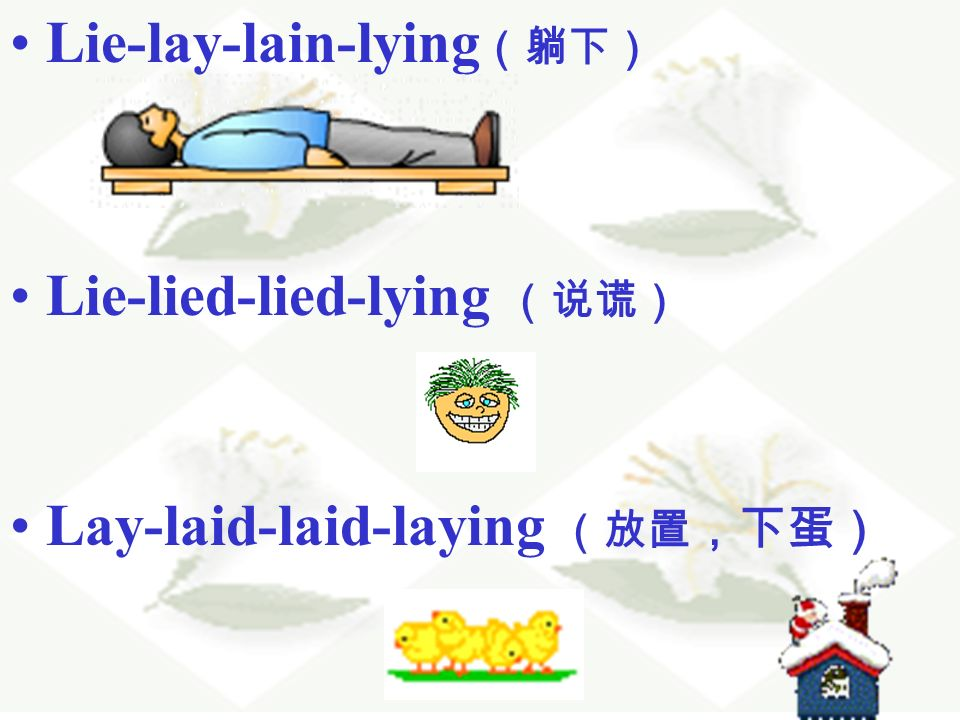Lie-lay-lain-lying (躺下) Lie-lied-lied-lying (说谎) Lay-laid-laid-laying (放置 ,下蛋)