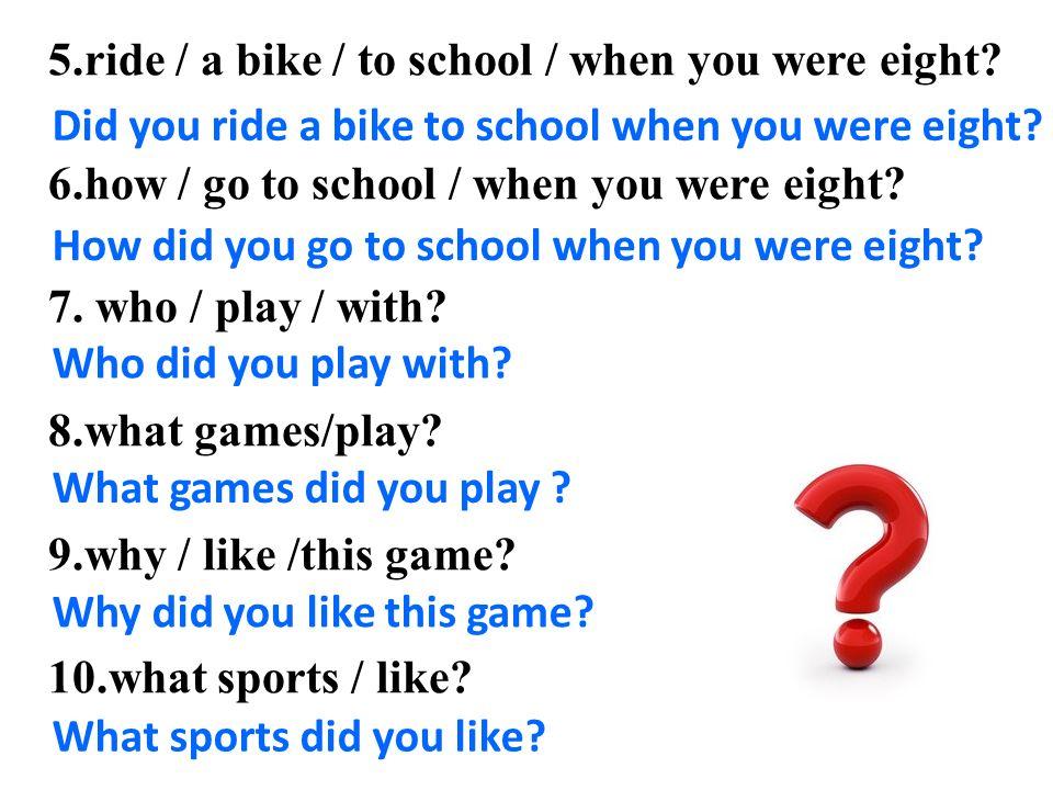 1.when / born. 2.where / born. 3.when / start school ? 4.what school / go to when you were seven.