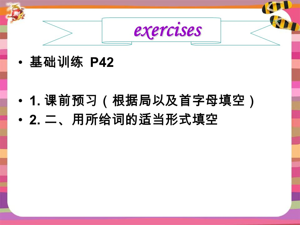 基础训练 P42 1. 课前预习(根据局以及首字母填空) 2. 二、用所给词的适当形式填空 exercises