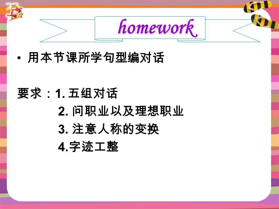 用本节课所学句型编对话 要求: 1. 五组对话 2. 问职业以及理想职业 3. 注意人称的变换 4. 字迹工整 homework
