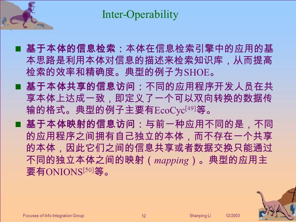 12 Shanping Li 12/2003Focuses of Info Integration Group Inter-Operability 基于本体的信息检索:本体在信息检索引擎中的应用的基 本思路是利用本体对信息的描述来检索知识库,从而提高 检索的效率和精确度。典型的例子为 SHOE 。 基于本体共享的信息访问:不同的应用程序开发人员在共 享本体上达成一致,即定义了一个可以双向转换的数据传 输的格式。典型的例子主要有 EcoCyc [49] 等。 基于本体映射的信息访问:与前一种应用不同的是,不同 的应用程序之间拥有自己独立的本体,而不存在一个共享 的本体,因此它们之间的信息共享或者数据交换只能通过 不同的独立本体之间的映射( mapping )。典型的应用主 要有 ONIONS [50] 等。