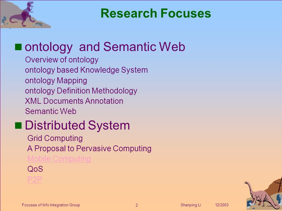 2 Shanping Li 12/2003Focuses of Info Integration Group Research Focuses ontology and Semantic Web Overview of ontology ontology based Knowledge System ontology Mapping ontology Definition Methodology XML Documents Annotation Semantic Web Distributed System Grid Computing A Proposal to Pervasive Computing Mobile Computing QoS P2P