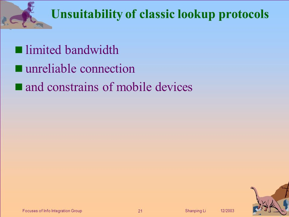 21 Shanping Li 12/2003Focuses of Info Integration Group Unsuitability of classic lookup protocols n limited bandwidth n unreliable connection n and constrains of mobile devices