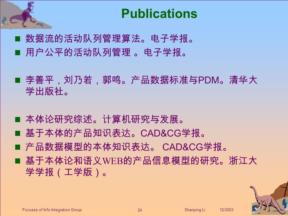 24 Shanping Li 12/2003Focuses of Info Integration Group Publications 数据流的活动队列管理算法。电子学报。 用户公平的活动队列管理 。电子学报。 李善平,刘乃若,郭鸣。产品数据标准与 PDM 。清华大 学出版社。 本体论研究综述。计算机研究与发展。 基于本体的产品知识表达。 CAD&CG 学报。 产品数据模型的本体知识表达。 CAD&CG 学报。 n 基于本体论和语义 WEB 的产品信息模型的研究。浙江大 学学报(工学版)。