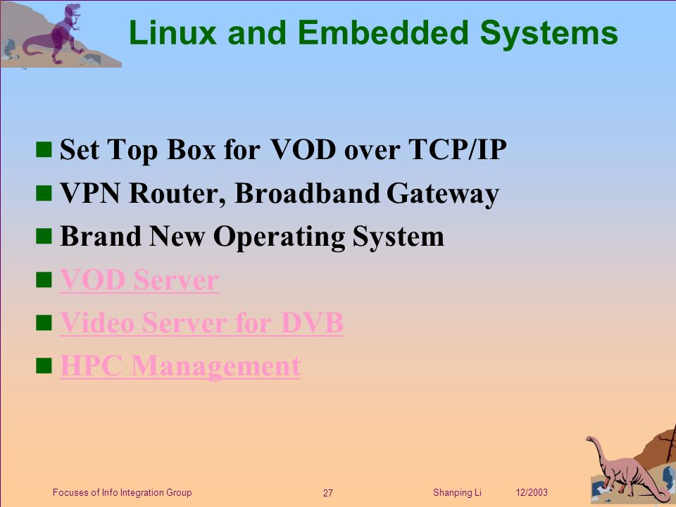 27 Shanping Li 12/2003Focuses of Info Integration Group Linux and Embedded Systems Set Top Box for VOD over TCP/IP n VPN Router, Broadband Gateway n Brand New Operating System n VOD Server VOD Server n Video Server for DVB Video Server for DVB n HPC Management HPC Management